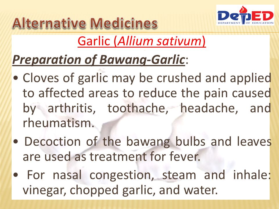 Garlic (Allium sativum) Preparation of Bawang-Garlic: Cloves of garlic may be crushed and applied to affected areas to reduce the pain caused by arthr