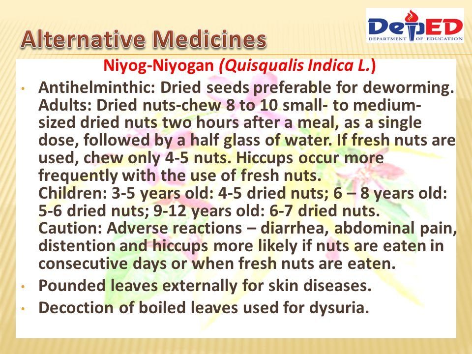 Niyog-Niyogan (Quisqualis Indica L.) Antihelminthic: Dried seeds preferable for deworming. Adults: Dried nuts-chew 8 to 10 small- to medium- sized dri