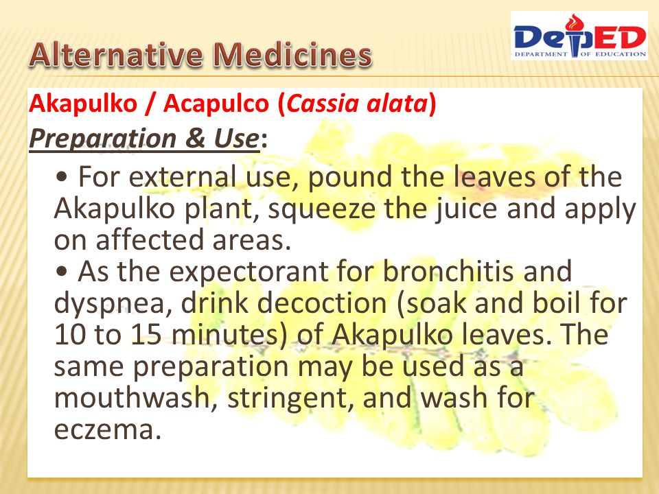 Akapulko / Acapulco (Cassia alata) Preparation & Use: As laxative, cut the plant parts (roots, flowers, and the leaves) into a manageable size then prepare a decoction Note: The decoction looses its potency if not used for a long time.