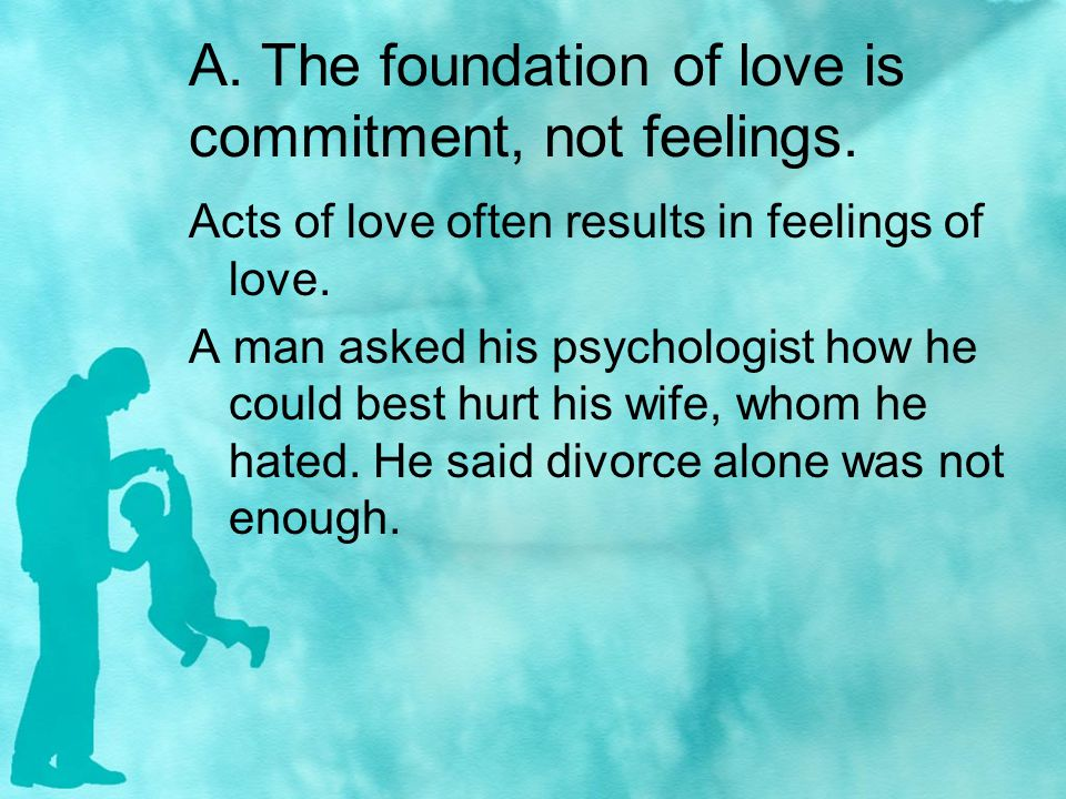 A. The foundation of love is commitment, not feelings.