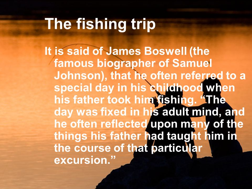 The fishing trip It is said of James Boswell (the famous biographer of Samuel Johnson), that he often referred to a special day in his childhood when his father took him fishing.