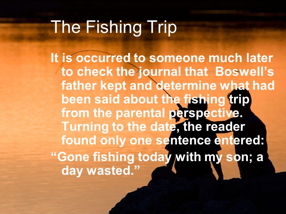 The Fishing Trip It is occurred to someone much later to check the journal that Boswells father kept and determine what had been said about the fishing trip from the parental perspective.