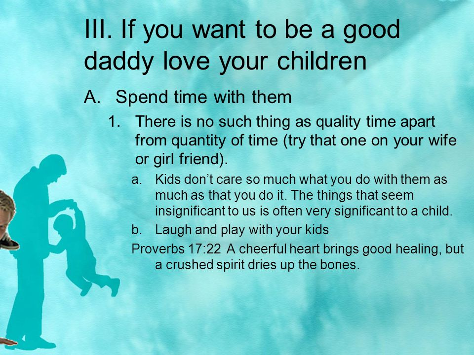 III. If you want to be a good daddy love your children A.Spend time with them 1.There is no such thing as quality time apart from quantity of time (tr