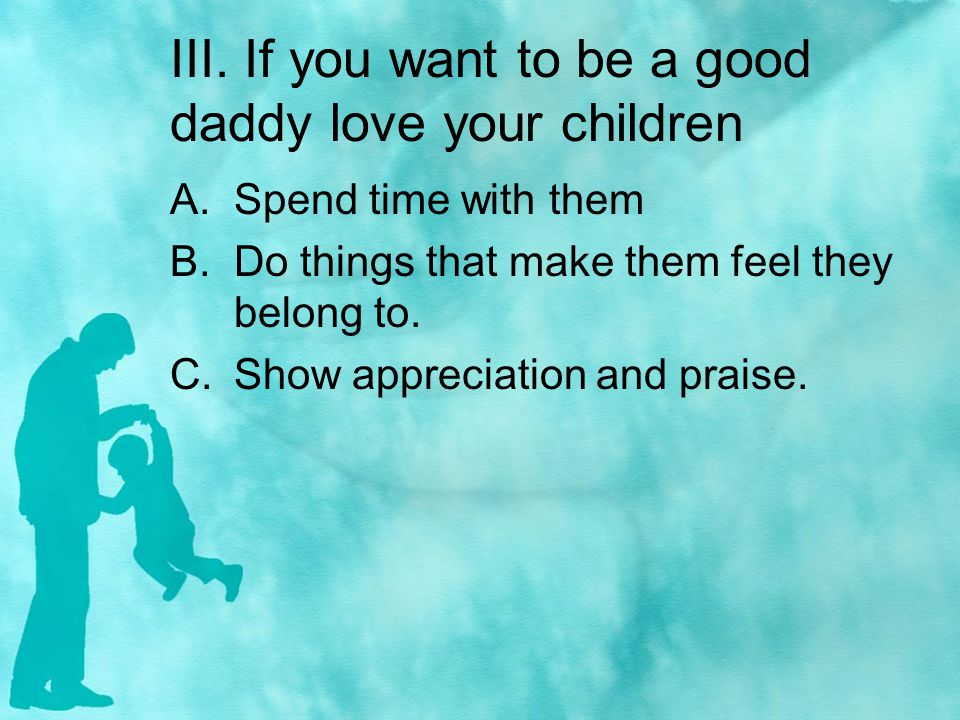 III. If you want to be a good daddy love your children A.Spend time with them B.Do things that make them feel they belong to. C.Show appreciation and