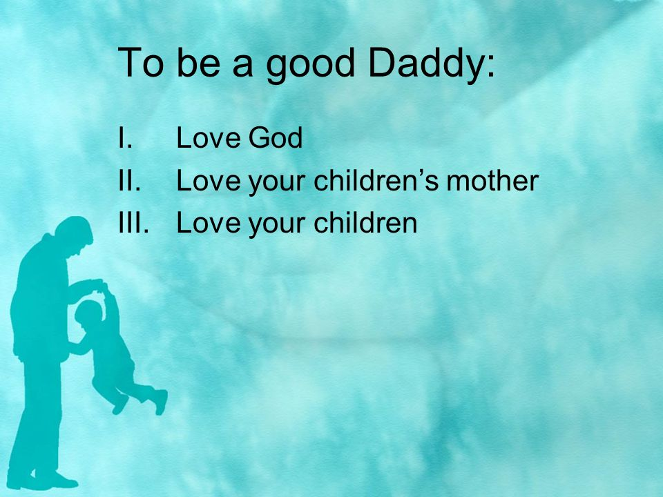 To be a good Daddy: I.Love God II.Love your childrens mother III.Love your children
