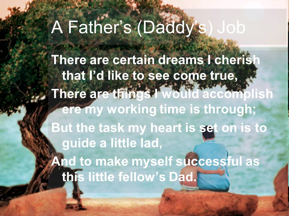 A Fathers (Daddys) Job There are certain dreams I cherish that Id like to see come true, There are things I would accomplish ere my working time is through; But the task my heart is set on is to guide a little lad, And to make myself successful as this little fellows Dad.