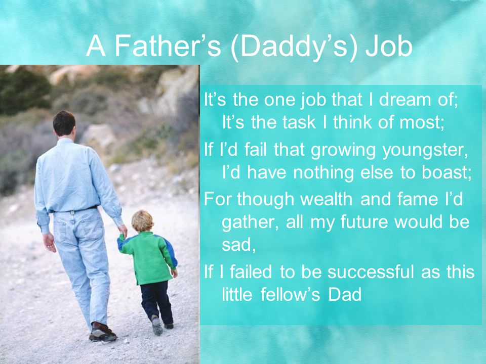 Its the one job that I dream of; Its the task I think of most; If Id fail that growing youngster, Id have nothing else to boast; For though wealth and fame Id gather, all my future would be sad, If I failed to be successful as this little fellows Dad