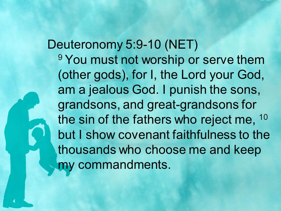 Deuteronomy 5:9-10 (NET) 9 You must not worship or serve them (other gods), for I, the Lord your God, am a jealous God.