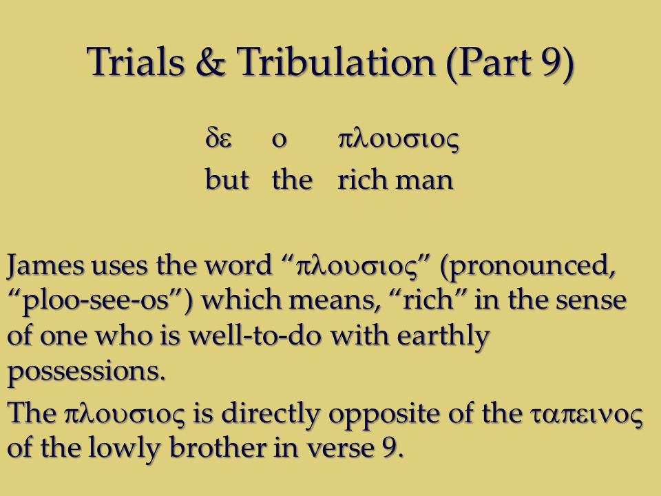Trials & Tribulation (Part 9) buttherich man James uses the word (pronounced, ploo-see-os) which means, rich in the sense of one who is well-to-do with earthly possessions.