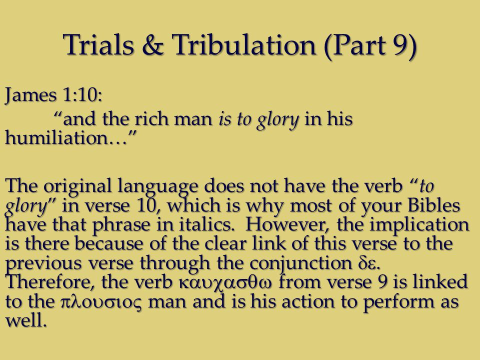 Trials & Tribulation (Part 9) James 1:10: and the rich man is to glory in his humiliation… The original language does not have the verb to glory in verse 10, which is why most of your Bibles have that phrase in italics.