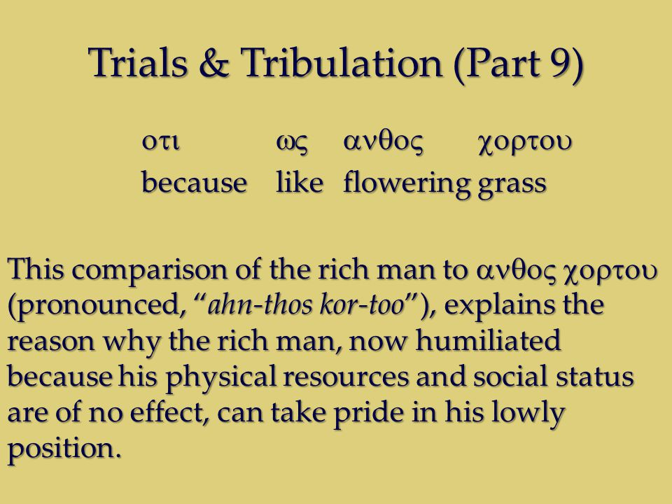 Trials & Tribulation (Part 9) becauselikefloweringgrass This comparison of the rich man to (pronounced, ahn-thos kor-too), explains the reason why the rich man, now humiliated because his physical resources and social status are of no effect, can take pride in his lowly position.