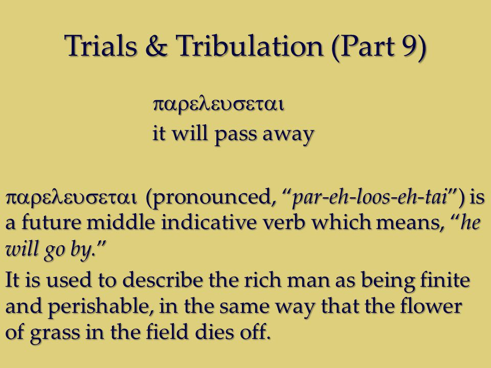 Trials & Tribulation (Part 9) it will pass away (pronounced, par-eh-loos-eh-tai) is a future middle indicative verb which means, he will go by.