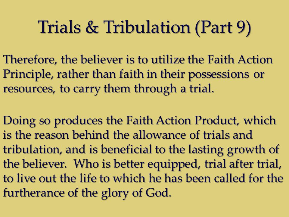 Trials & Tribulation (Part 9) Therefore, the believer is to utilize the Faith Action Principle, rather than faith in their possessions or resources, to carry them through a trial.