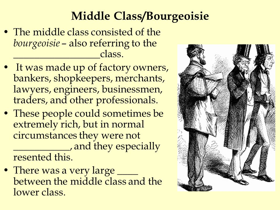 Middle Class/Bourgeoisie The middle class consisted of the bourgeoisie – also referring to the _________________class. It was made up of factory owner