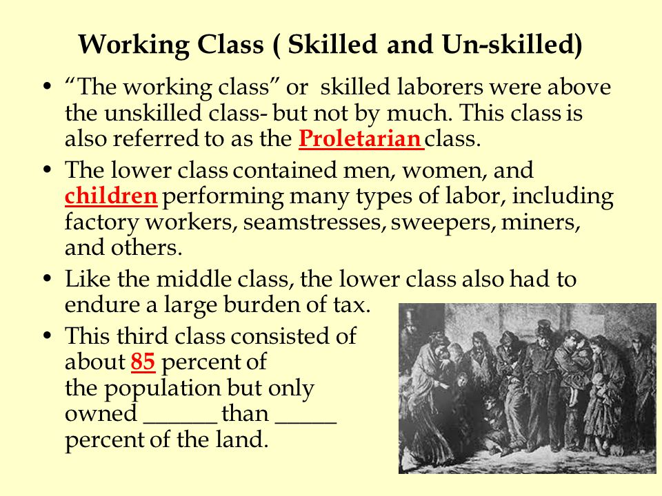 Working Class ( Skilled and Un-skilled) The working class or skilled laborers were above the unskilled class- but not by much. This class is also refe