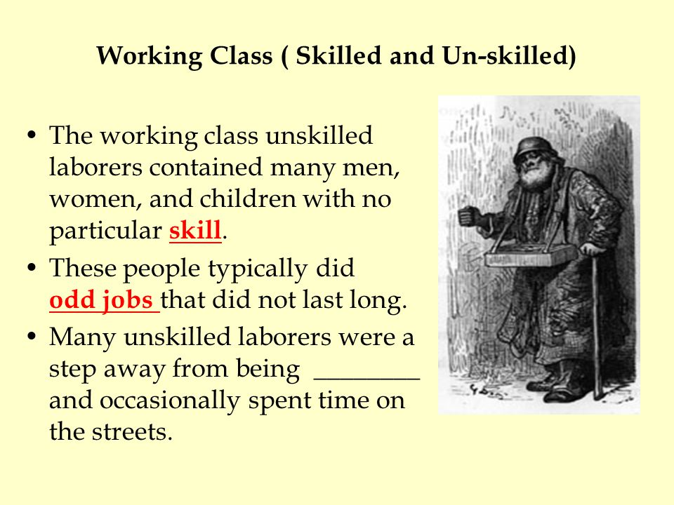 Working Class ( Skilled and Un-skilled) The working class unskilled laborers contained many men, women, and children with no particular skill. These p