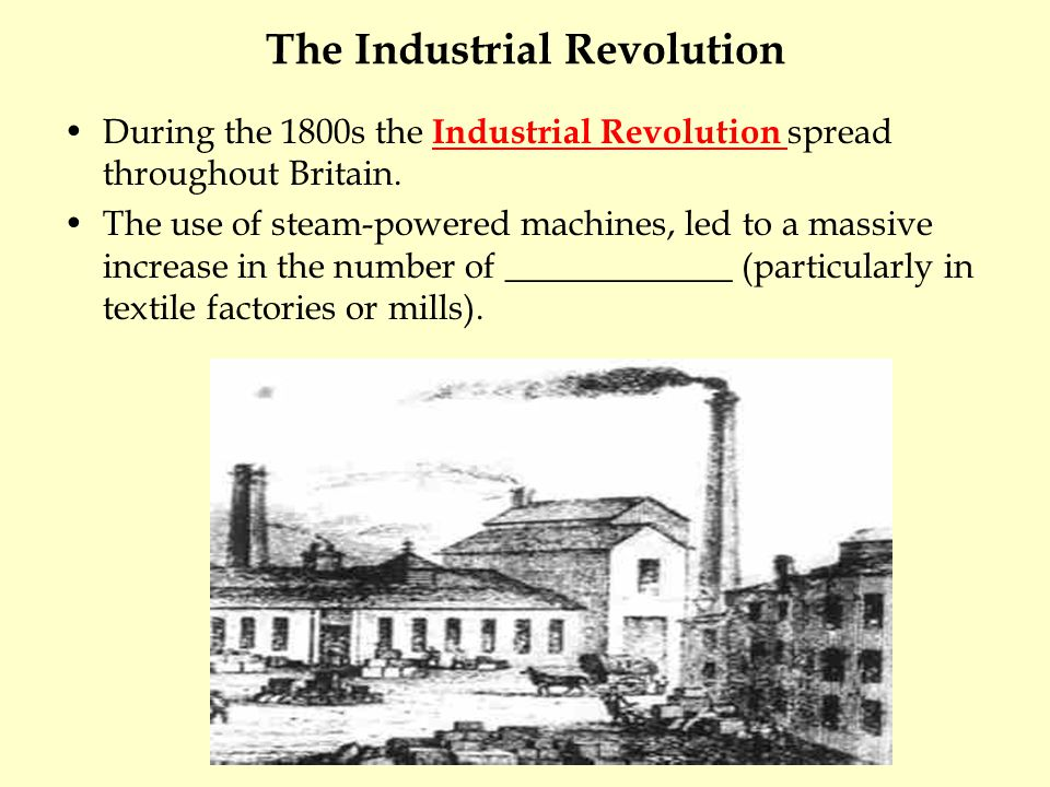 The Industrial Revolution During the 1800s the Industrial Revolution spread throughout Britain. The use of steam-powered machines, led to a massive in