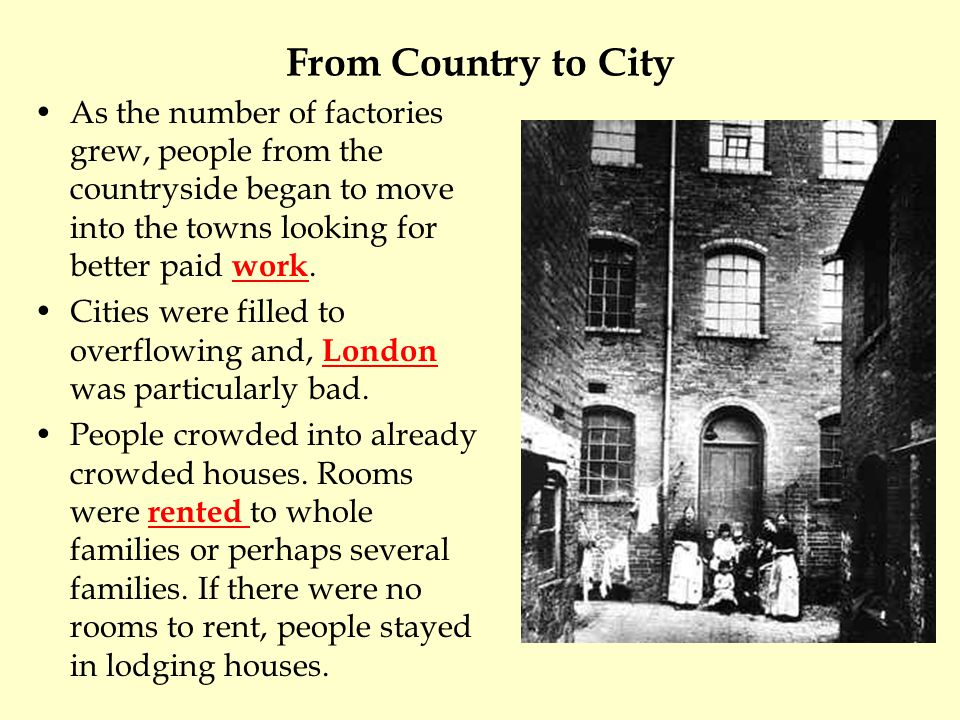 From Country to City As the number of factories grew, people from the countryside began to move into the towns looking for better paid work. Cities we