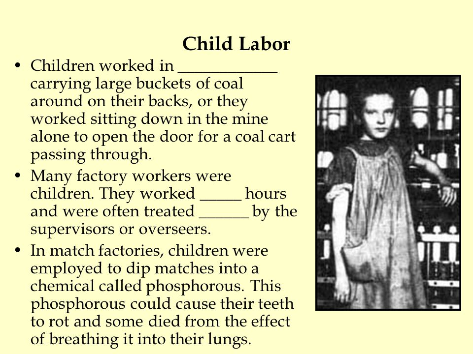 Child Labor Children worked in ____________ carrying large buckets of coal around on their backs, or they worked sitting down in the mine alone to ope