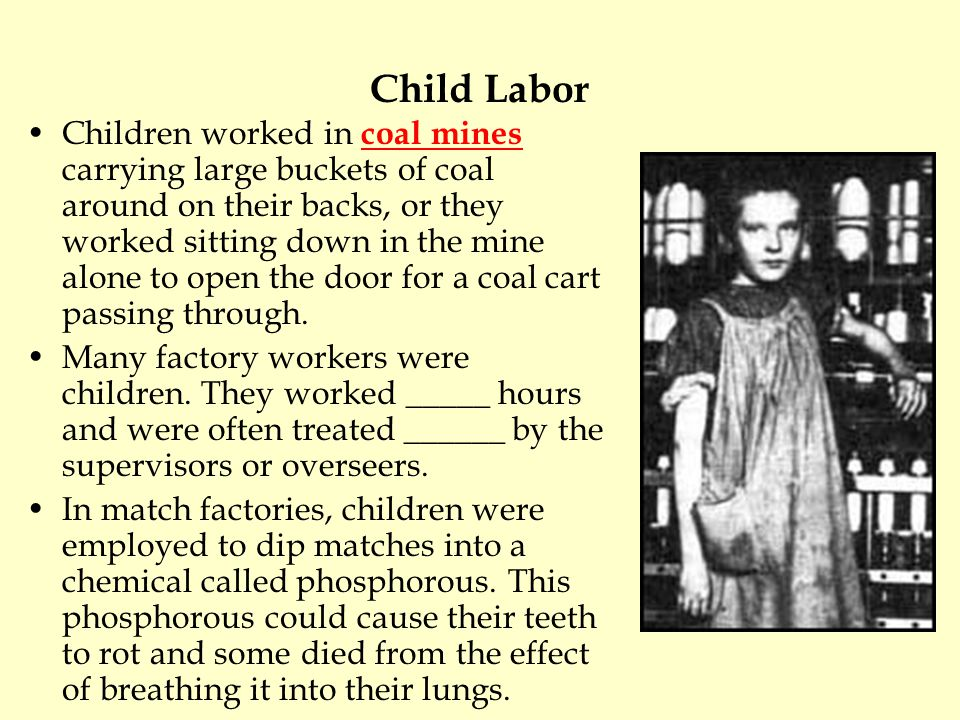 Child Labor Children worked in coal mines carrying large buckets of coal around on their backs, or they worked sitting down in the mine alone to open