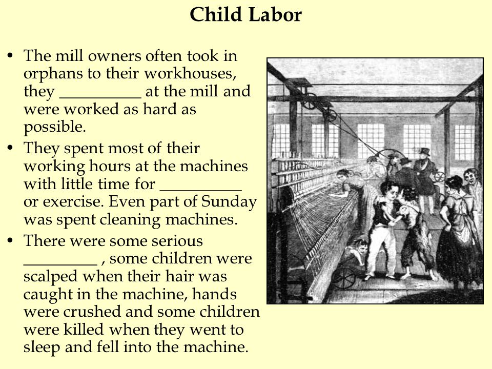 Child Labor The mill owners often took in orphans to their workhouses, they __________ at the mill and were worked as hard as possible. They spent mos