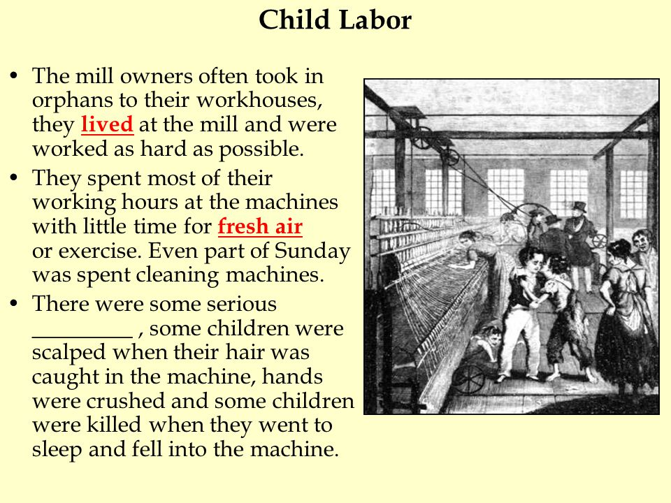 Child Labor The mill owners often took in orphans to their workhouses, they lived at the mill and were worked as hard as possible. They spent most of