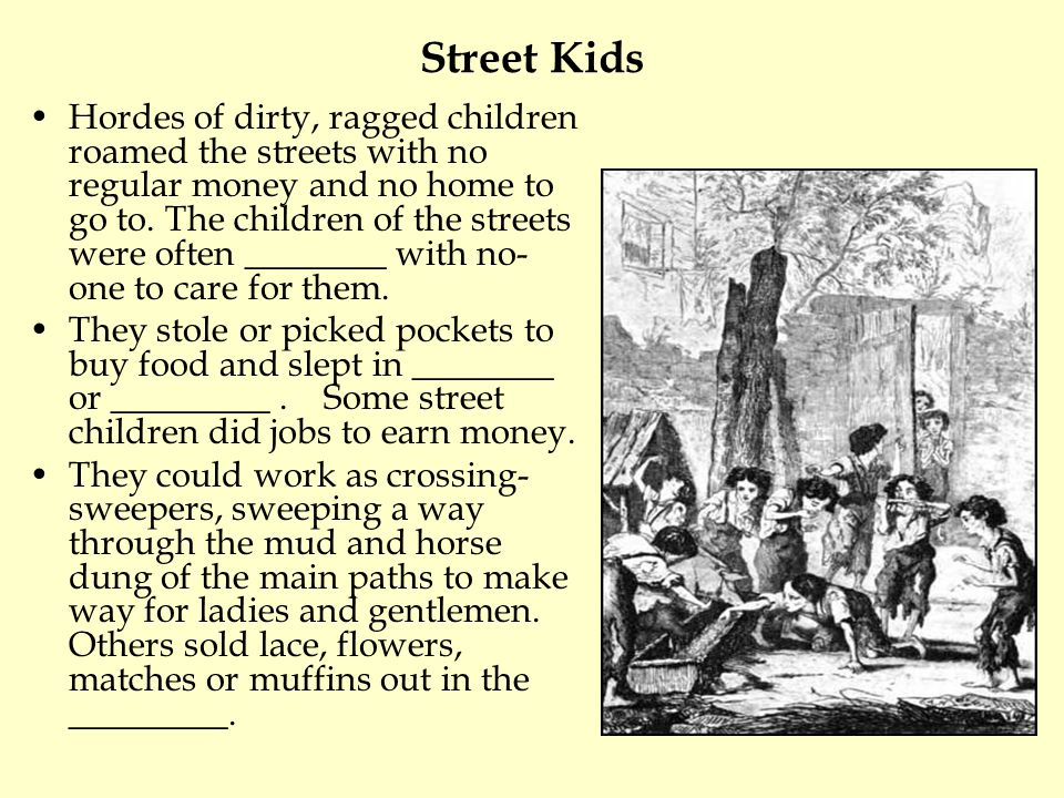 Street Kids Hordes of dirty, ragged children roamed the streets with no regular money and no home to go to. The children of the streets were often ___