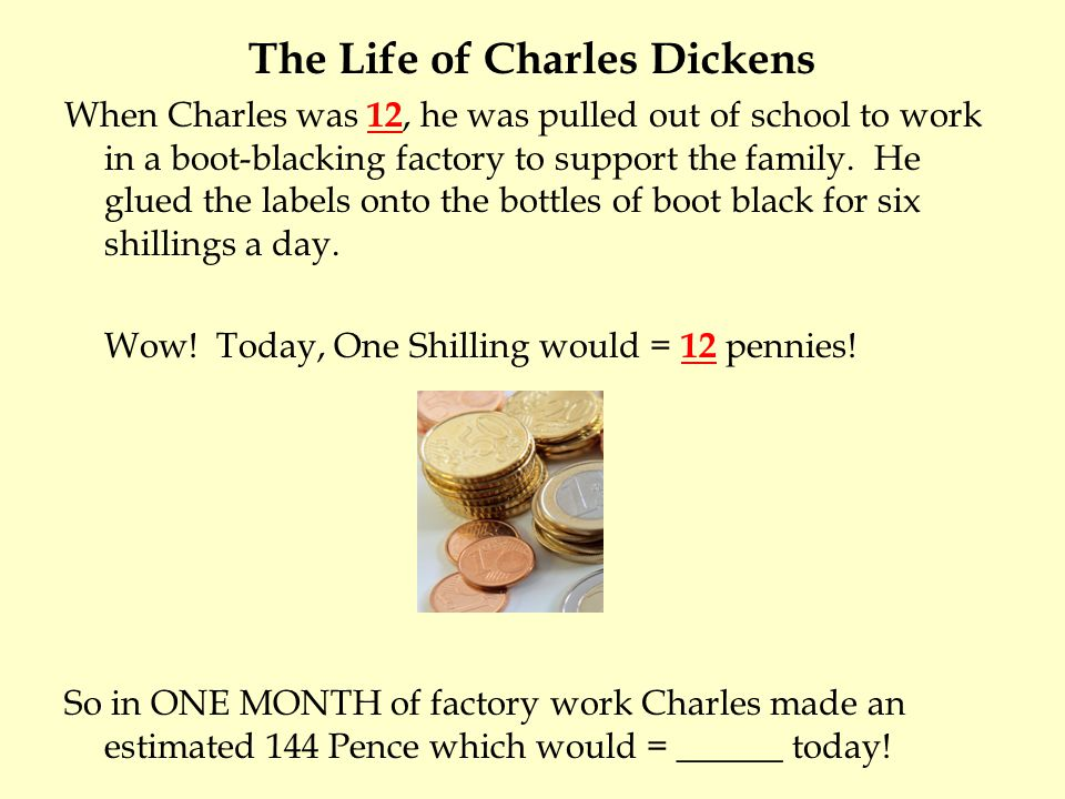 The Life of Charles Dickens When Charles was 12, he was pulled out of school to work in a boot-blacking factory to support the family. He glued the la