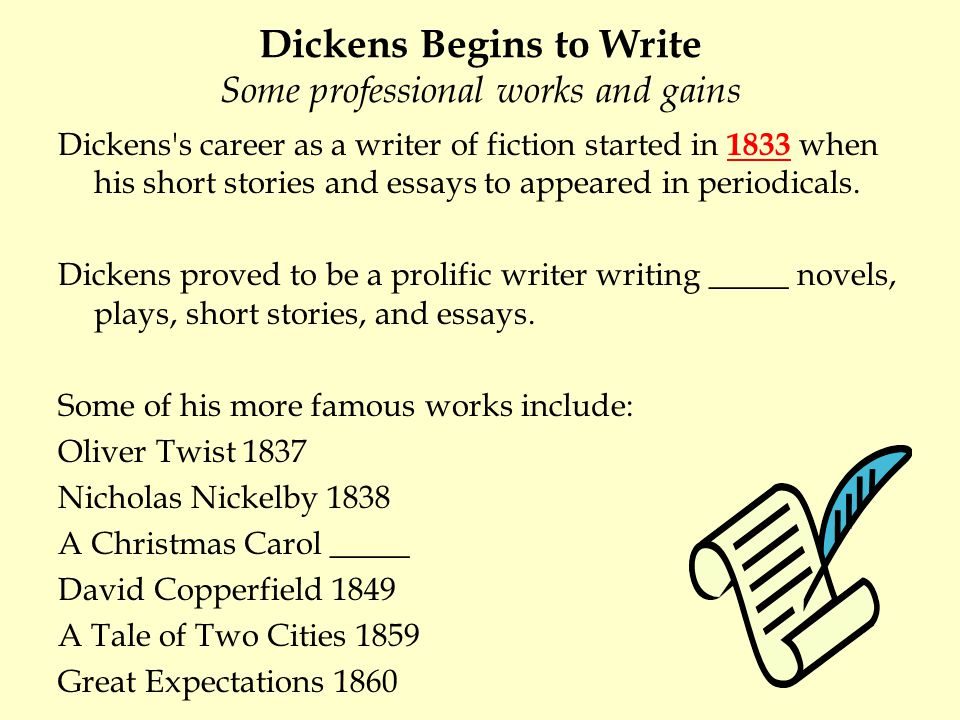 Dickens Begins to Write Some professional works and gains Dickens's career as a writer of fiction started in 1833 when his short stories and essays to