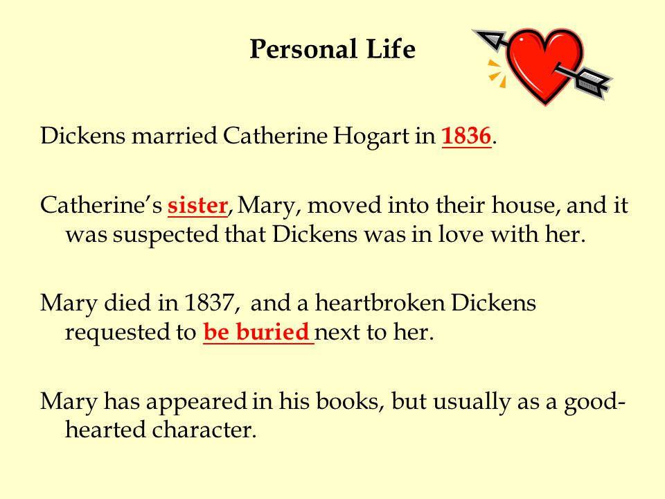 Personal Life Dickens married Catherine Hogart in 1836. Catherines sister, Mary, moved into their house, and it was suspected that Dickens was in love