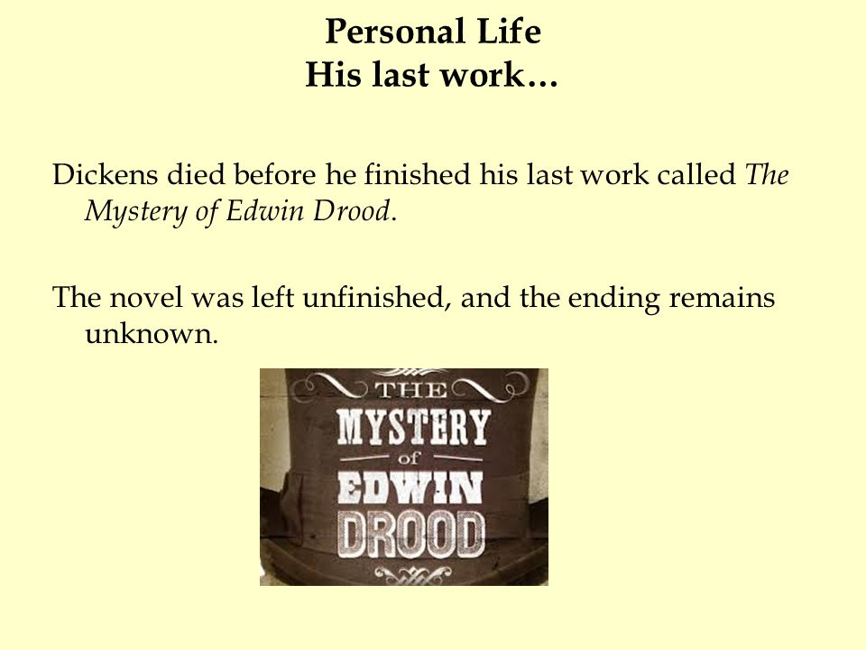 Personal Life His last work… Dickens died before he finished his last work called The Mystery of Edwin Drood. The novel was left unfinished, and the e