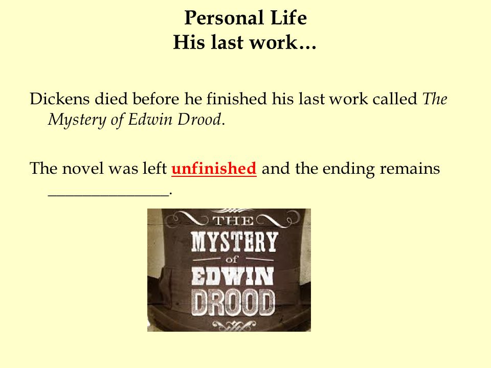 Personal Life His last work… Dickens died before he finished his last work called The Mystery of Edwin Drood. The novel was left unfinished and the en