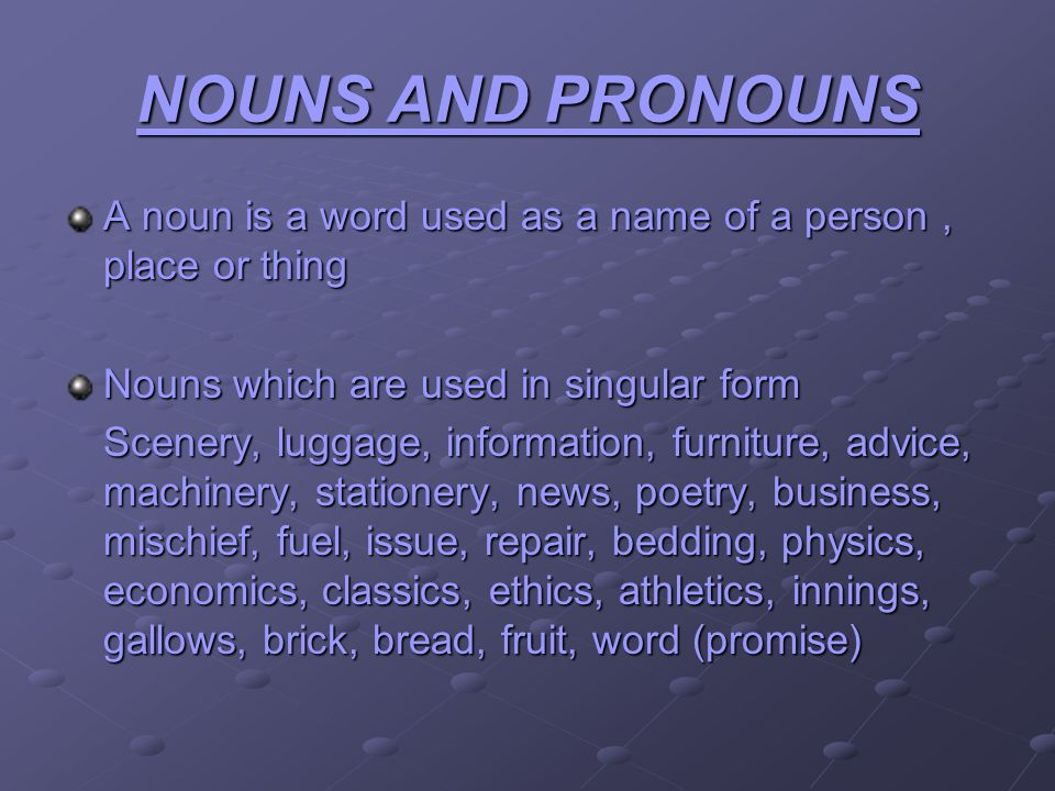 NOUNS AND PRONOUNS A noun is a word used as a name of a person, place or thing Nouns which are used in singular form Scenery, luggage, information, furniture, advice, machinery, stationery, news, poetry, business, mischief, fuel, issue, repair, bedding, physics, economics, classics, ethics, athletics, innings, gallows, brick, bread, fruit, word (promise)