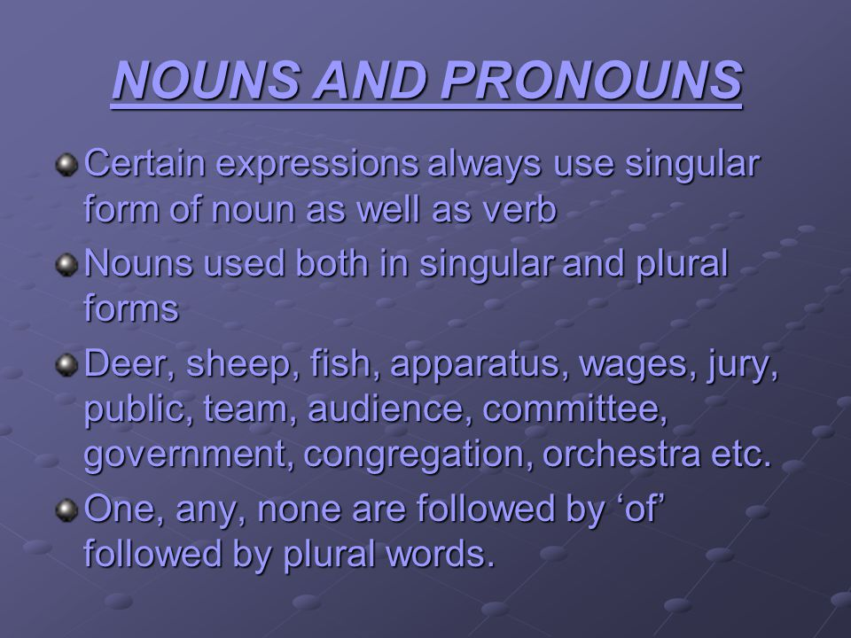 NOUNS AND PRONOUNS Certain expressions always use singular form of noun as well as verb Nouns used both in singular and plural forms Deer, sheep, fish, apparatus, wages, jury, public, team, audience, committee, government, congregation, orchestra etc.