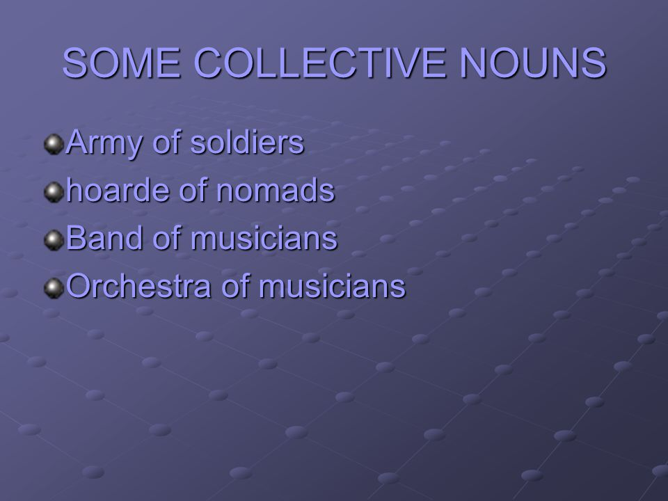 SOME COLLECTIVE NOUNS Army of soldiers hoarde of nomads Band of musicians Orchestra of musicians