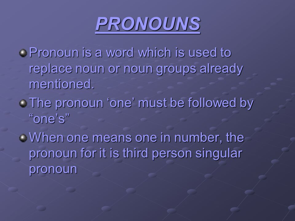 PRONOUNS Pronoun is a word which is used to replace noun or noun groups already mentioned. The pronoun one must be followed by ones When one means one