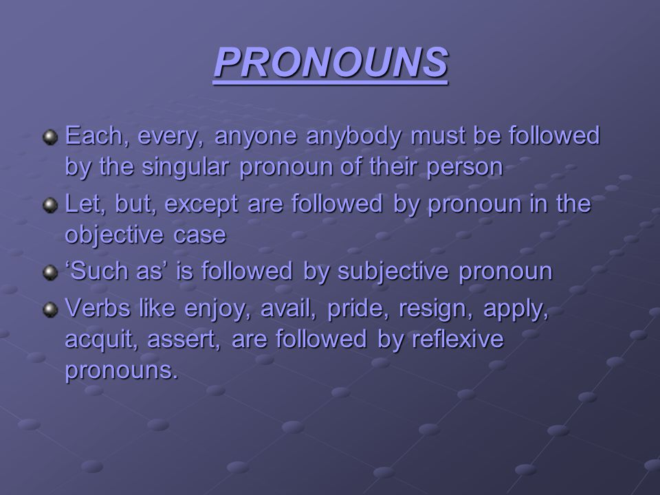 PRONOUNS Each, every, anyone anybody must be followed by the singular pronoun of their person Let, but, except are followed by pronoun in the objective case Such as is followed by subjective pronoun Verbs like enjoy, avail, pride, resign, apply, acquit, assert, are followed by reflexive pronouns.