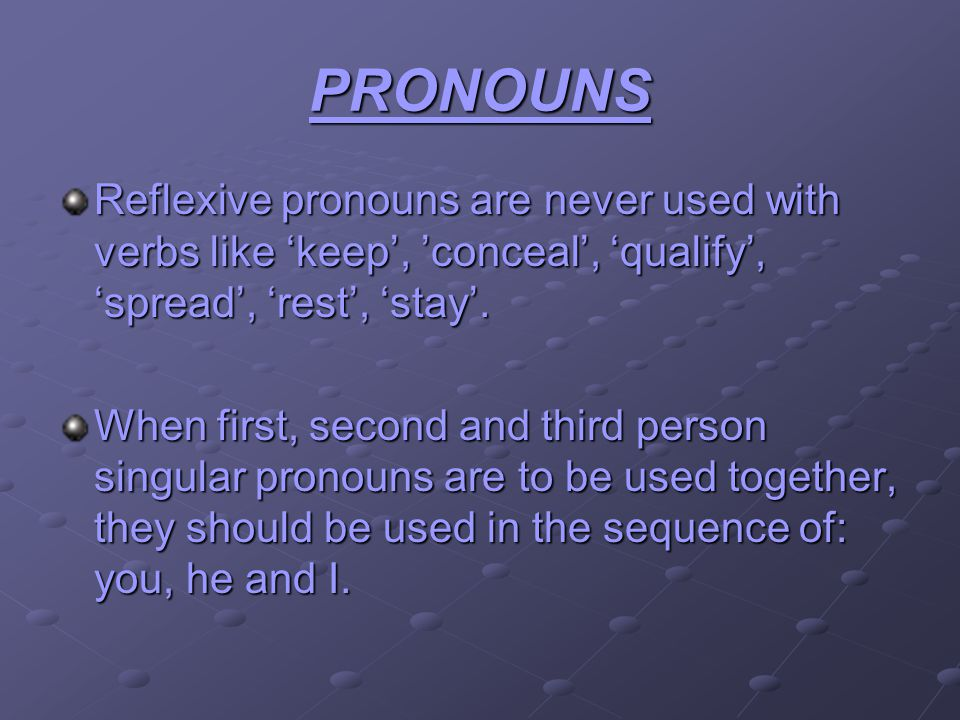 PRONOUNS Reflexive pronouns are never used with verbs like keep, conceal, qualify, spread, rest, stay. When first, second and third person singular pr
