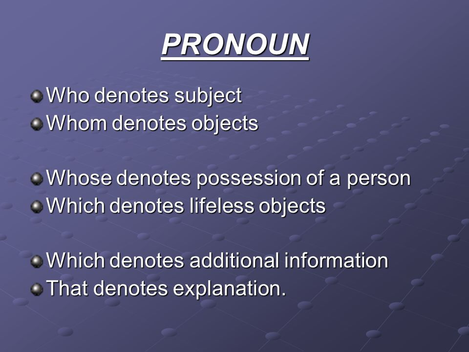 PRONOUN Who denotes subject Whom denotes objects Whose denotes possession of a person Which denotes lifeless objects Which denotes additional information That denotes explanation.