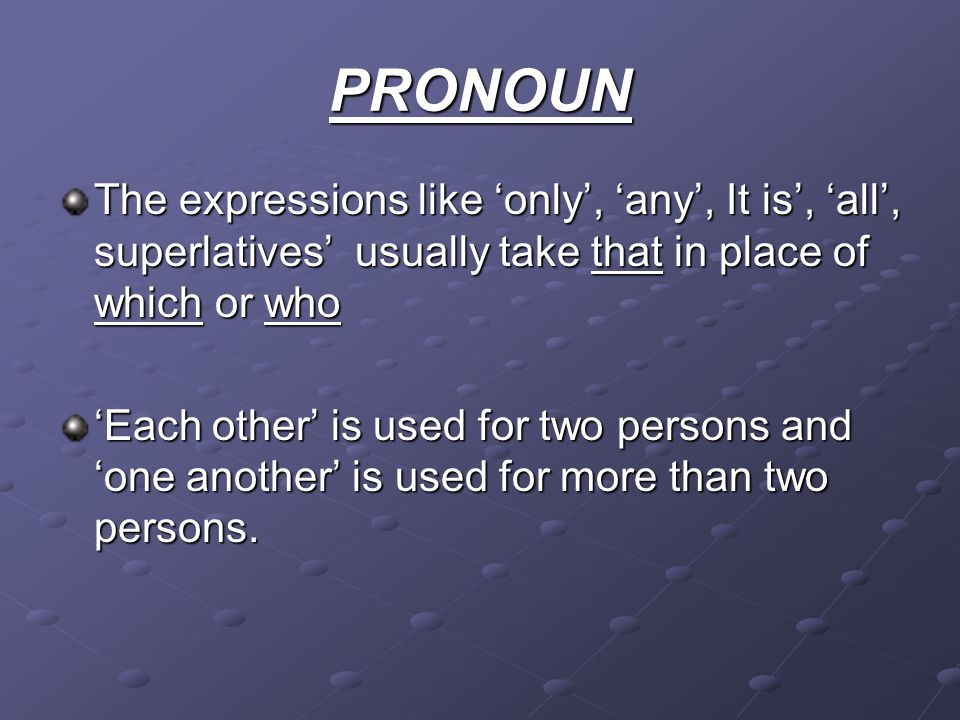 PRONOUN The expressions like only, any, It is, all, superlatives usually take that in place of which or who Each other is used for two persons and one another is used for more than two persons.