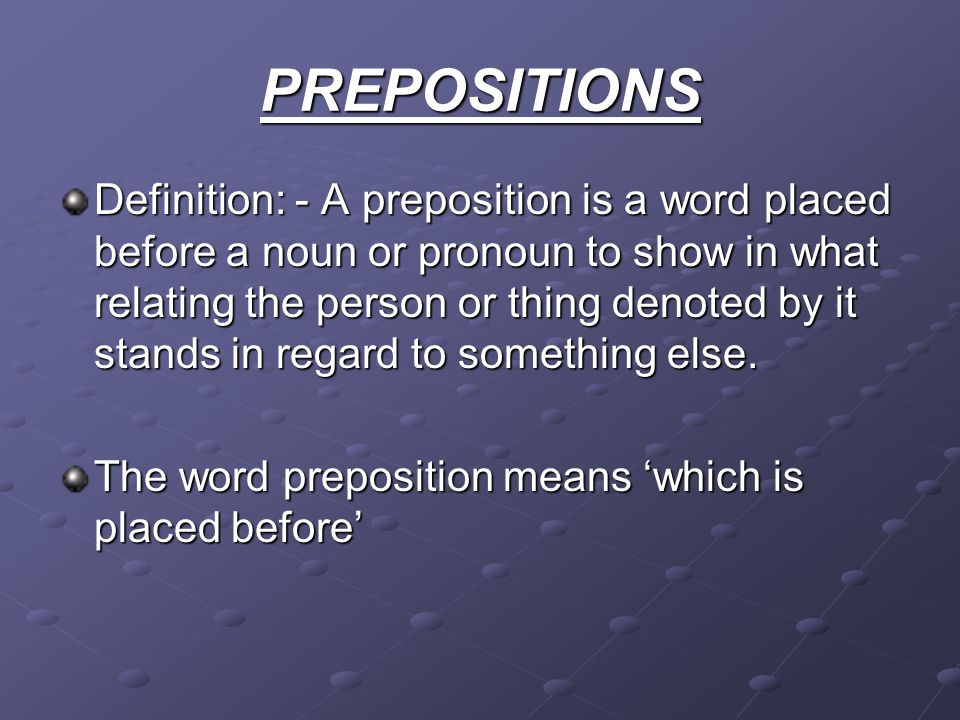 PREPOSITIONS Definition: - A preposition is a word placed before a noun or pronoun to show in what relating the person or thing denoted by it stands i