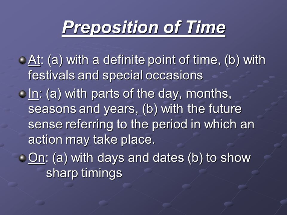 Preposition of Time At: (a) with a definite point of time, (b) with festivals and special occasions In: (a) with parts of the day, months, seasons and years, (b) with the future sense referring to the period in which an action may take place.