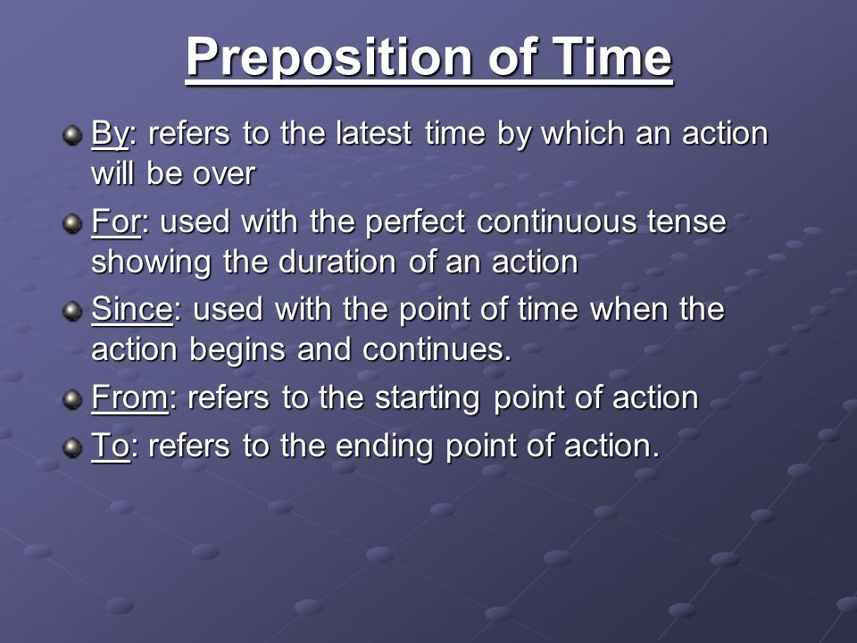 Preposition of Time By: refers to the latest time by which an action will be over For: used with the perfect continuous tense showing the duration of an action Since: used with the point of time when the action begins and continues.