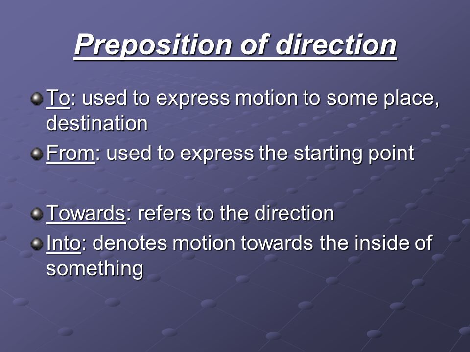 Preposition of direction To: used to express motion to some place, destination From: used to express the starting point Towards: refers to the directi