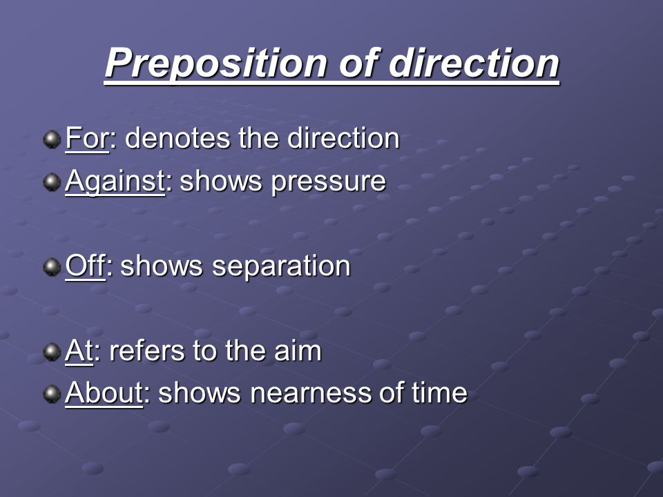 Preposition of direction For: denotes the direction Against: shows pressure Off: shows separation At: refers to the aim About: shows nearness of time