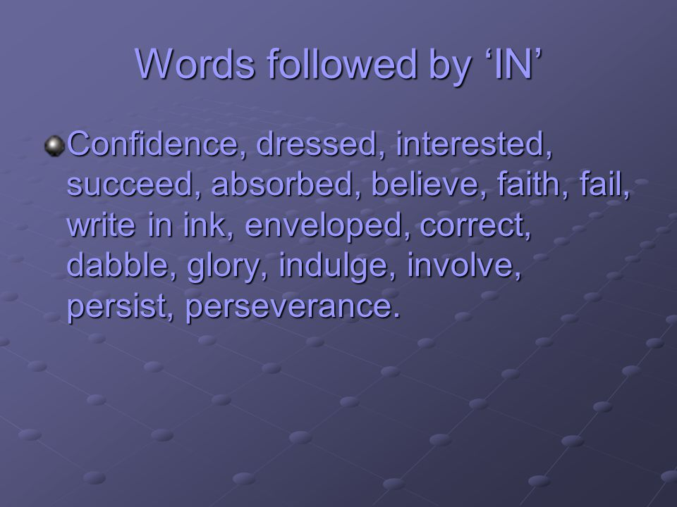 Words followed by IN Confidence, dressed, interested, succeed, absorbed, believe, faith, fail, write in ink, enveloped, correct, dabble, glory, indulge, involve, persist, perseverance.