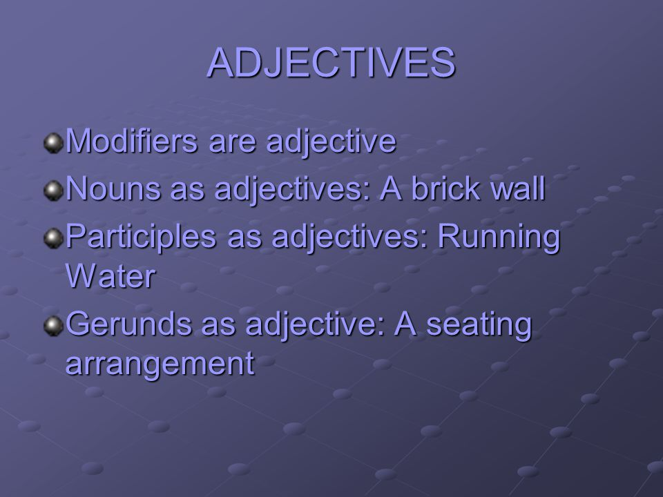 ADJECTIVES Modifiers are adjective Nouns as adjectives: A brick wall Participles as adjectives: Running Water Gerunds as adjective: A seating arrangem