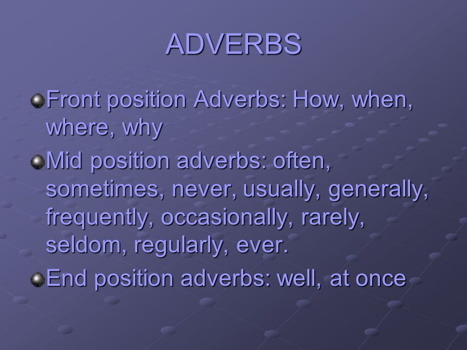 ADVERBS Front position Adverbs: How, when, where, why Mid position adverbs: often, sometimes, never, usually, generally, frequently, occasionally, rar