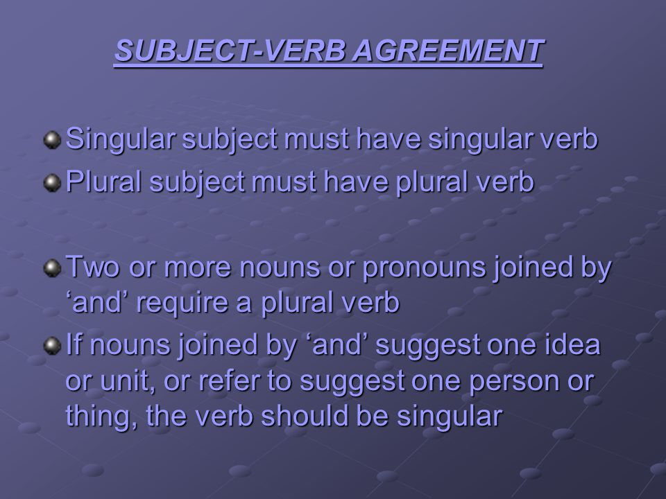 SUBJECT-VERB AGREEMENT Singular subject must have singular verb Plural subject must have plural verb Two or more nouns or pronouns joined by and requi
