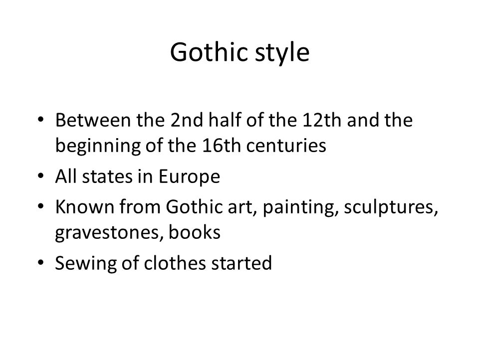 Gothic style Between the 2nd half of the 12th and the beginning of the 16th centuries All states in Europe Known from Gothic art, painting, sculptures, gravestones, books Sewing of clothes started